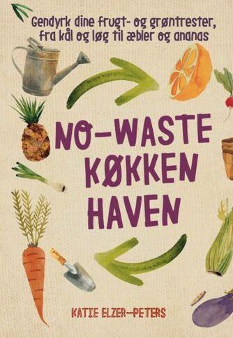 Katie Elzer-Peters: No-waste køkkenhaven : gendyrk dine frugt- og grøntrester, fra kål og løg til æbler og ananas